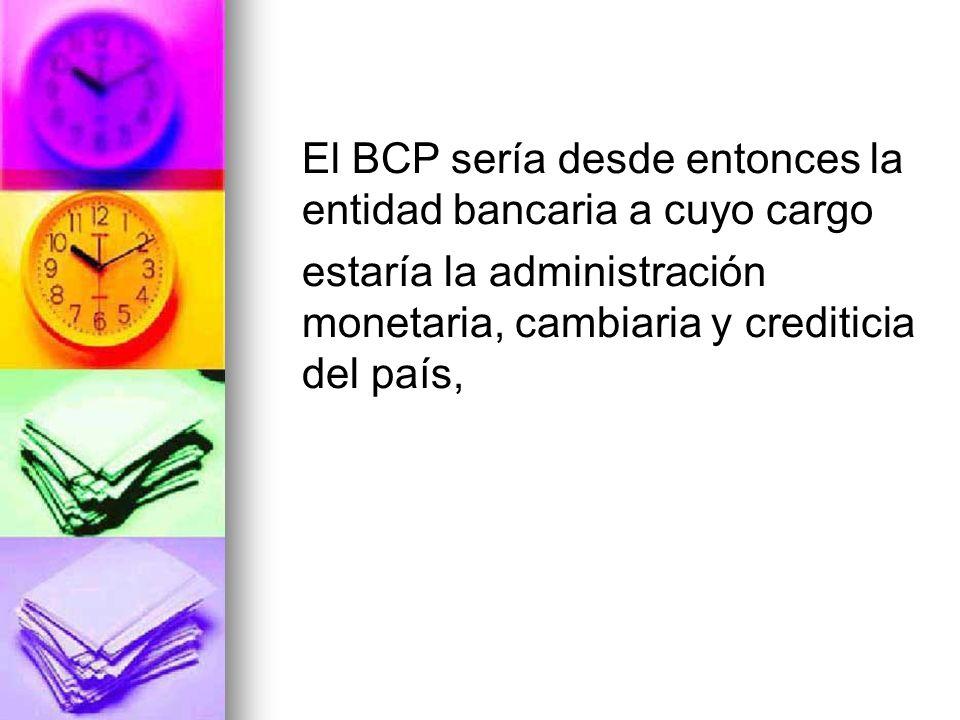 El BCP sería desde entonces la entidad bancaria a cuyo cargo estaría la administración monetaria, cambiaria y crediticia del país,