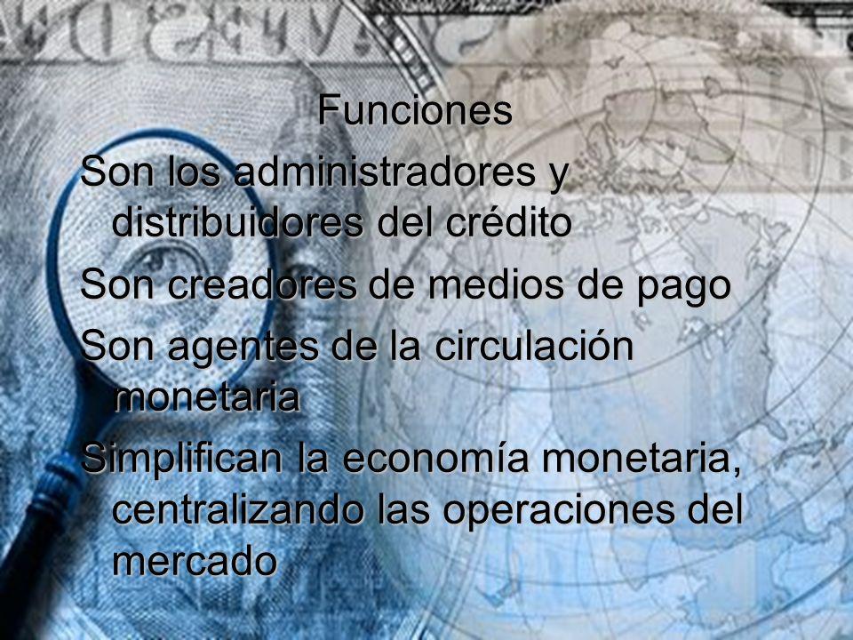 Funciones Funciones Son los administradores y distribuidores del crédito Son creadores de medios de pago Son agentes de la circulación monetaria Simpl
