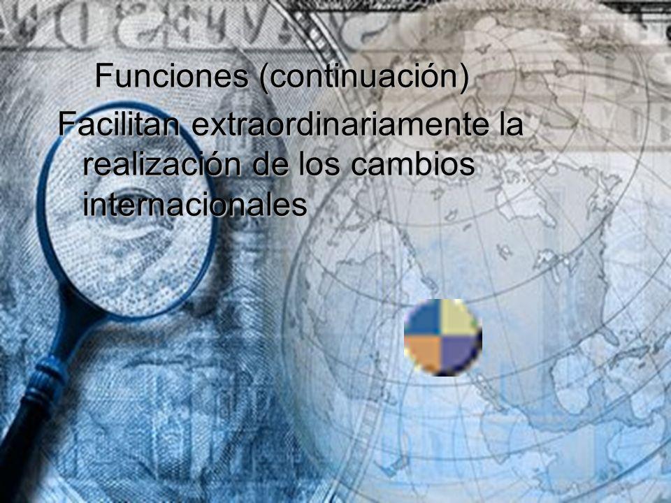Funciones (continuación) Funciones (continuación) Facilitan extraordinariamente la realización de los cambios internacionales