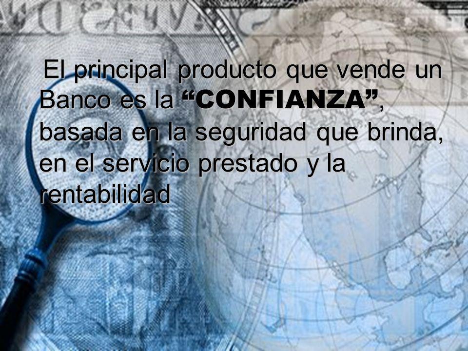 El principal producto que vende un Banco es la CONFIANZA, basada en la seguridad que brinda, en el servicio prestado y la rentabilidad El principal pr