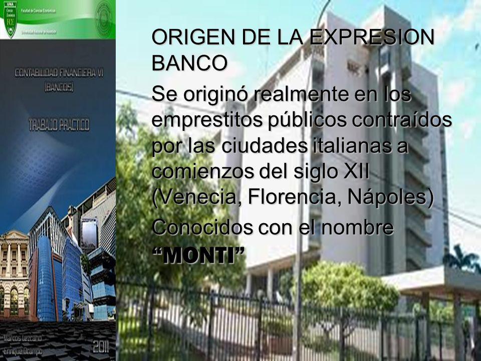 ORIGEN DE LA EXPRESION BANCO Se originó realmente en los emprestitos públicos contraídos por las ciudades italianas a comienzos del siglo XII (Venecia