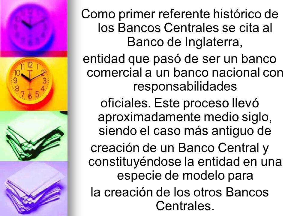 Como primer referente histórico de los Bancos Centrales se cita al Banco de Inglaterra, entidad que pasó de ser un banco comercial a un banco nacional