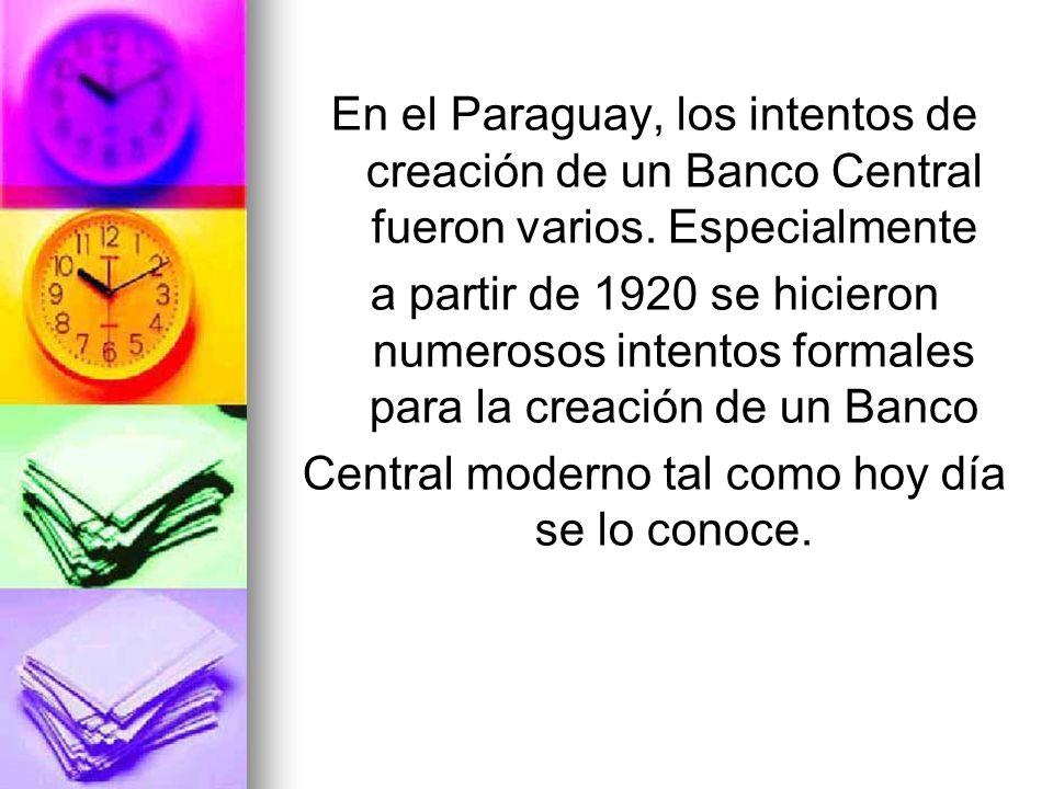 En el Paraguay, los intentos de creación de un Banco Central fueron varios. Especialmente a partir de 1920 se hicieron numerosos intentos formales par