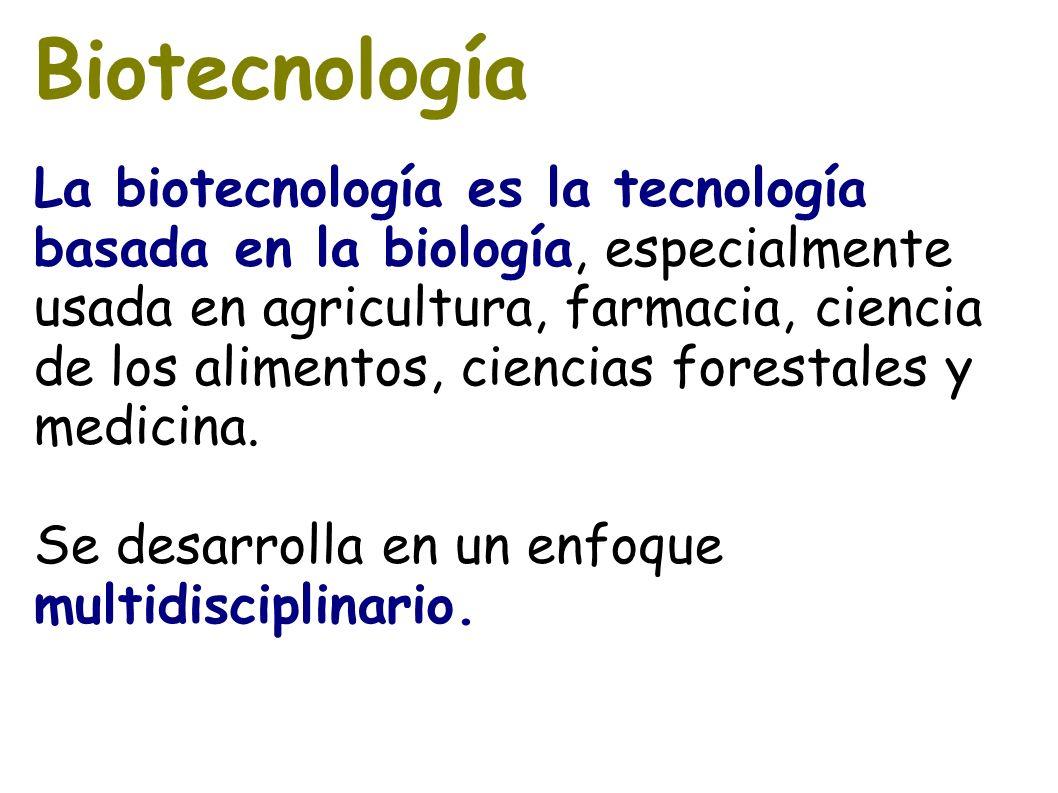 Biotecnología La biotecnología es la tecnología basada en la biología, especialmente usada en agricultura, farmacia, ciencia de los alimentos, ciencia