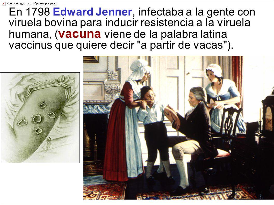 En 1798 Edward Jenner, infectaba a la gente con viruela bovina para inducir resistencia a la viruela humana, ( vacuna viene de la palabra latina vacci