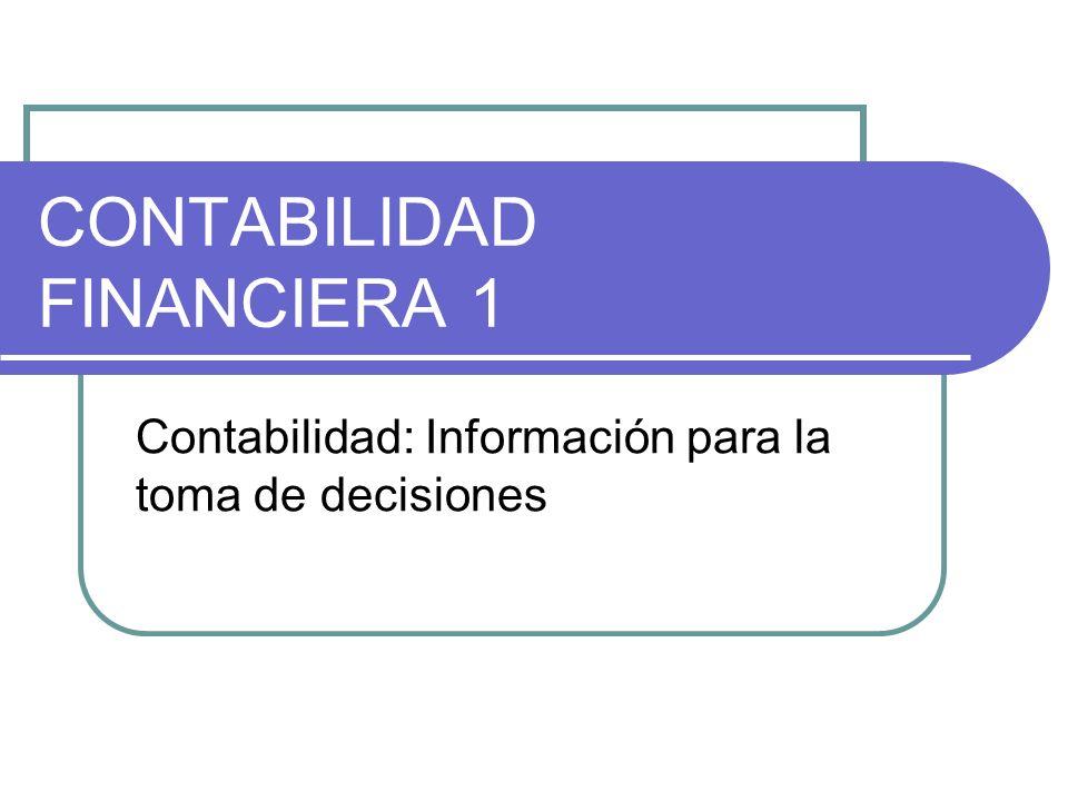 CONTABILIDAD FINANCIERA 1 Contabilidad: Información para la toma de decisiones
