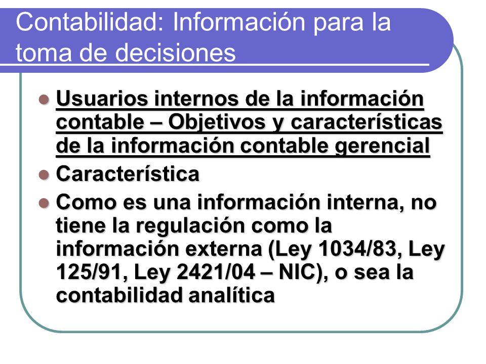 Contabilidad: Información para la toma de decisiones Usuarios internos de la información contable – Objetivos y características de la información contable gerencial Usuarios internos de la información contable – Objetivos y características de la información contable gerencial Característica Característica Como es una información interna, no tiene la regulación como la información externa (Ley 1034/83, Ley 125/91, Ley 2421/04 – NIC), o sea la contabilidad analítica Como es una información interna, no tiene la regulación como la información externa (Ley 1034/83, Ley 125/91, Ley 2421/04 – NIC), o sea la contabilidad analítica