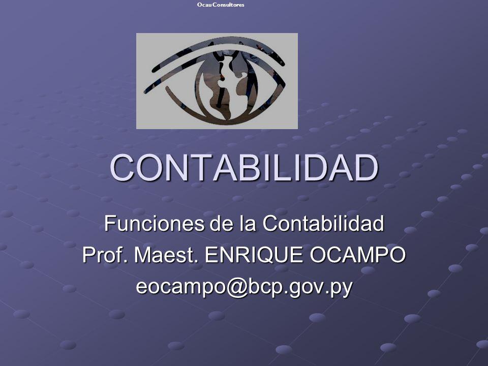 CONTABILIDAD Funciones de la Contabilidad Prof. Maest. ENRIQUE OCAMPO eocampo@bcp.gov.py Ocau Consultores