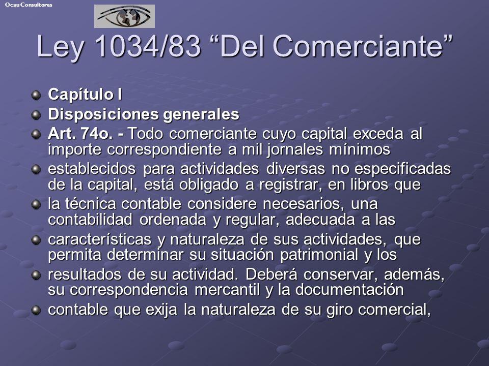 Ley 1034/83 Del Comerciante Capítulo I Disposiciones generales Art. 74o. - Todo comerciante cuyo capital exceda al importe correspondiente a mil jorna