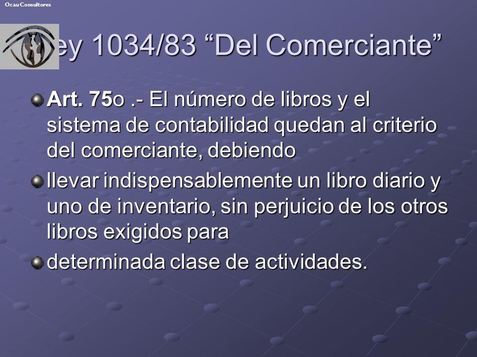 Ley 1034/83 Del Comerciante Art. 75o.- El número de libros y el sistema de contabilidad quedan al criterio del comerciante, debiendo llevar indispensa