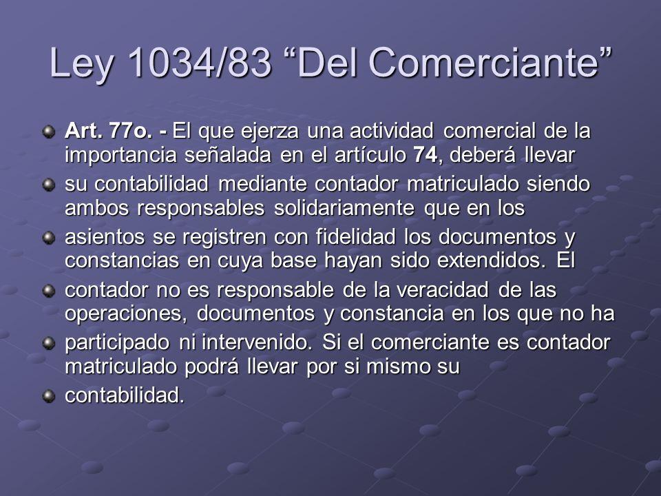Ley 1034/83 Del Comerciante Art. 77o. - El que ejerza una actividad comercial de la importancia señalada en el artículo 74, deberá llevar su contabili