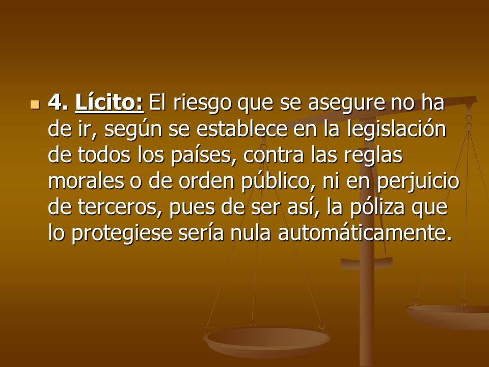 4. Lícito: El riesgo que se asegure no ha de ir, según se establece en la legislación de todos los países, contra las reglas morales o de orden públic
