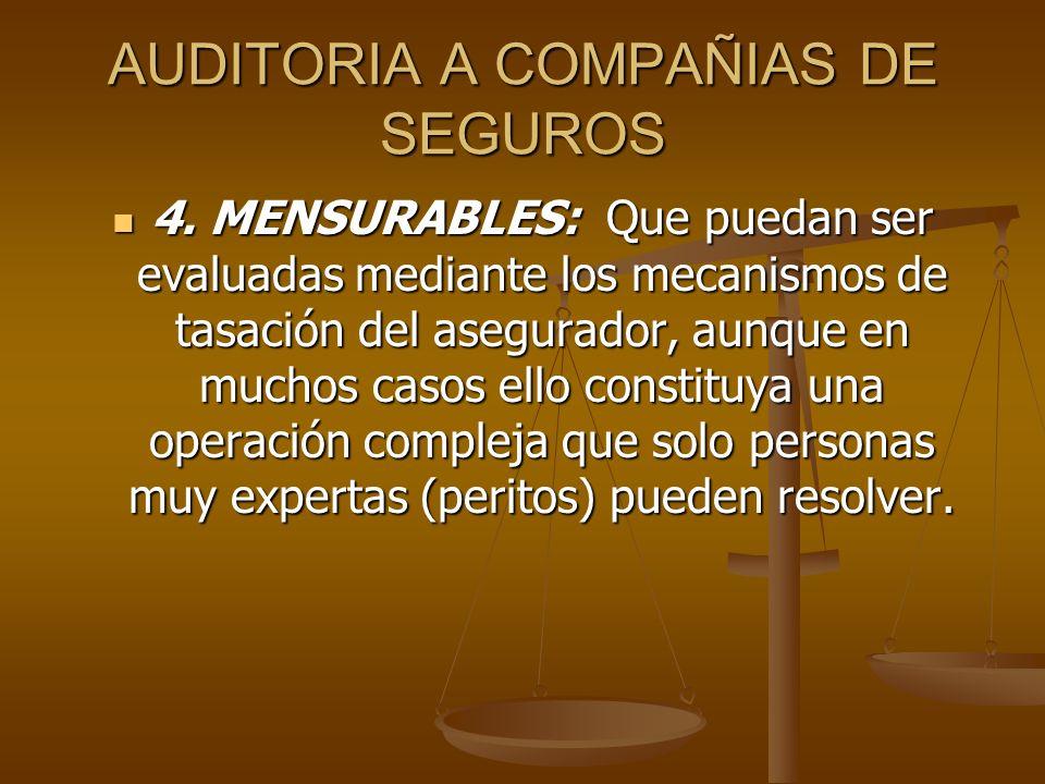 AUDITORIA A COMPAÑIAS DE SEGUROS 4. MENSURABLES: Que puedan ser evaluadas mediante los mecanismos de tasación del asegurador, aunque en muchos casos e
