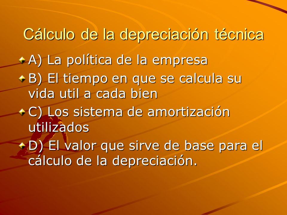 Cálculo de la depreciación técnica A) La política de la empresa B) El tiempo en que se calcula su vida util a cada bien C) Los sistema de amortización