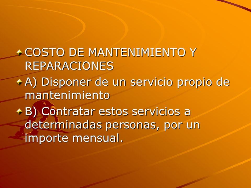 COSTO DE MANTENIMIENTO Y REPARACIONES A) Disponer de un servicio propio de mantenimiento B) Contratar estos servicios a determinadas personas, por un