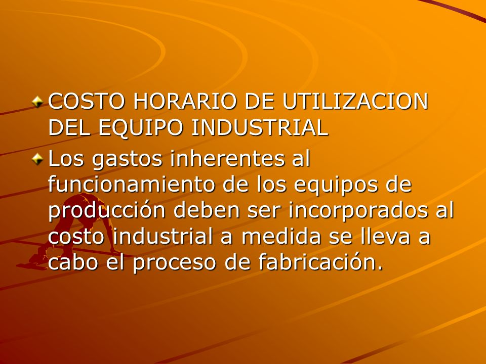 COSTO HORARIO DE UTILIZACION DEL EQUIPO INDUSTRIAL Los gastos inherentes al funcionamiento de los equipos de producción deben ser incorporados al cost
