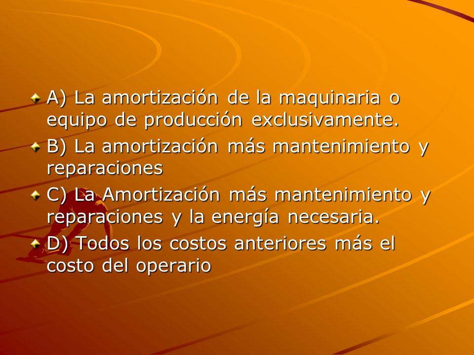 A) La amortización de la maquinaria o equipo de producción exclusivamente. B) La amortización más mantenimiento y reparaciones C) La Amortización más