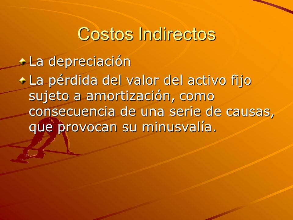 Costos Indirectos La depreciación La pérdida del valor del activo fijo sujeto a amortización, como consecuencia de una serie de causas, que provocan s