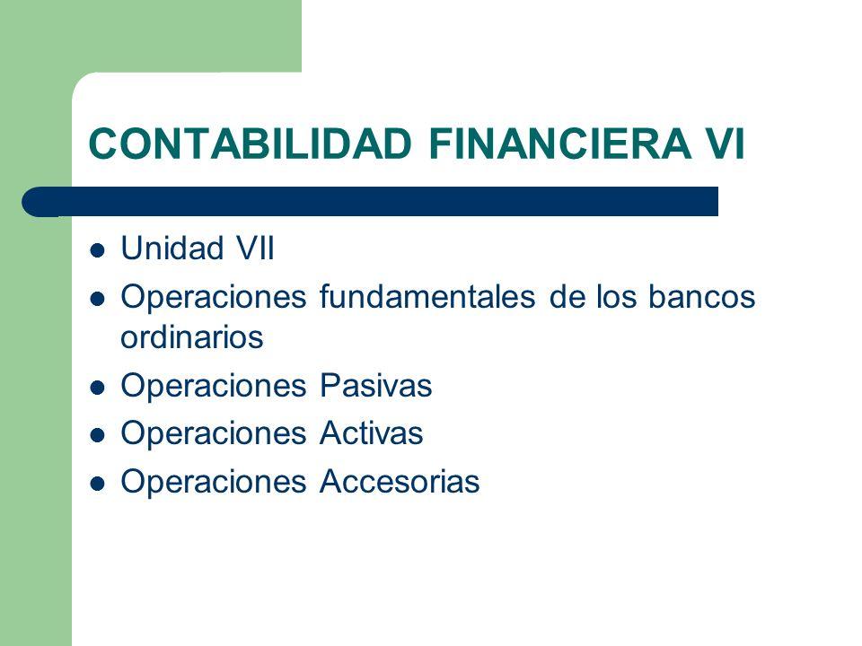CONTABILIDAD FINANCIERA VI Unidad VII Operaciones fundamentales de los bancos ordinarios Operaciones Pasivas Operaciones Activas Operaciones Accesoria