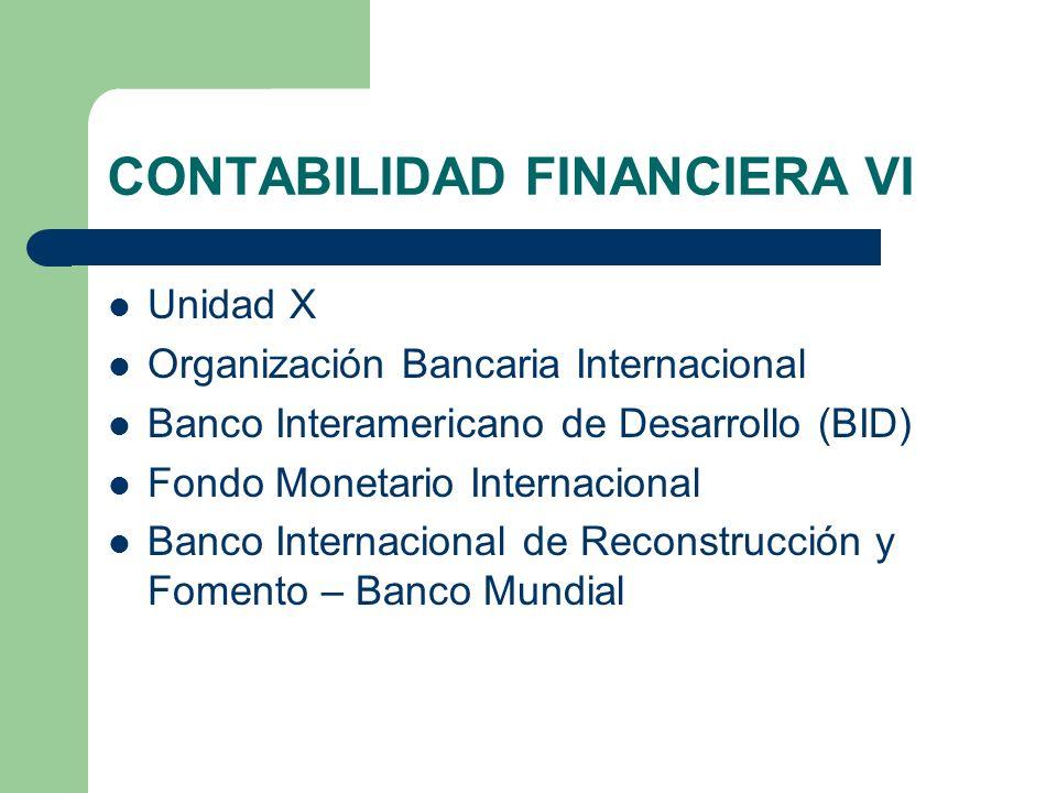 CONTABILIDAD FINANCIERA VI Unidad X Organización Bancaria Internacional Banco Interamericano de Desarrollo (BID) Fondo Monetario Internacional Banco I