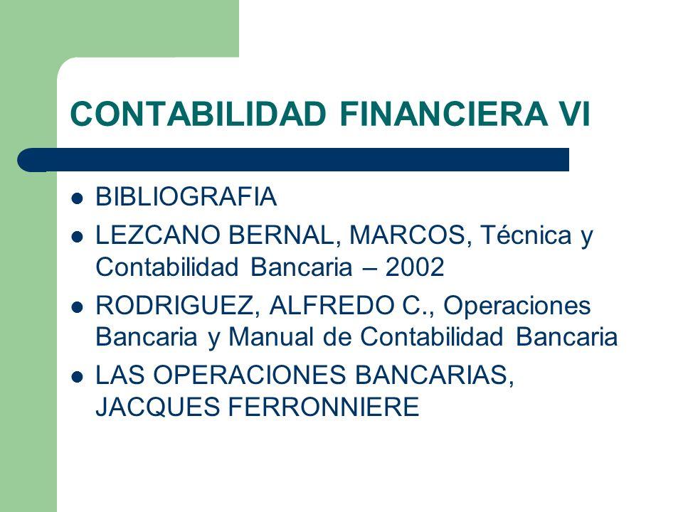 CONTABILIDAD FINANCIERA VI BIBLIOGRAFIA LEZCANO BERNAL, MARCOS, Técnica y Contabilidad Bancaria – 2002 RODRIGUEZ, ALFREDO C., Operaciones Bancaria y M