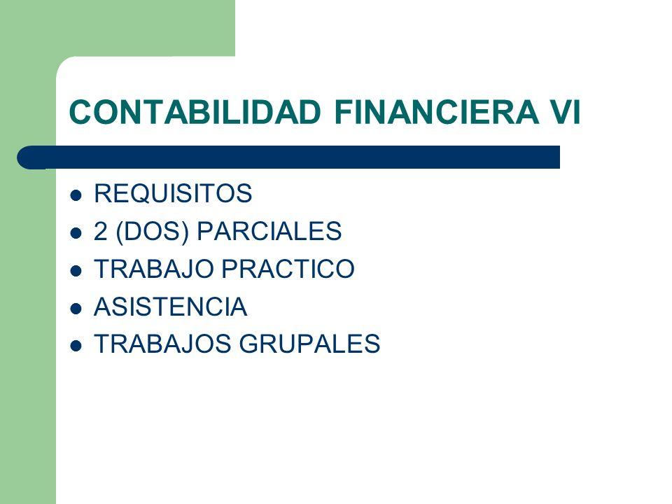 CONTABILIDAD FINANCIERA VI REQUISITOS 2 (DOS) PARCIALES TRABAJO PRACTICO ASISTENCIA TRABAJOS GRUPALES