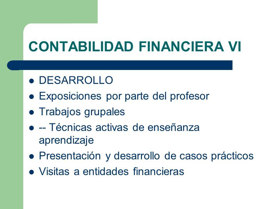 CONTABILIDAD FINANCIERA VI DESARROLLO Exposiciones por parte del profesor Trabajos grupales -- Técnicas activas de enseñanza aprendizaje Presentación