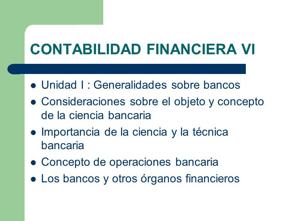 CONTABILIDAD FINANCIERA VI Unidad I : Generalidades sobre bancos Consideraciones sobre el objeto y concepto de la ciencia bancaria Importancia de la c