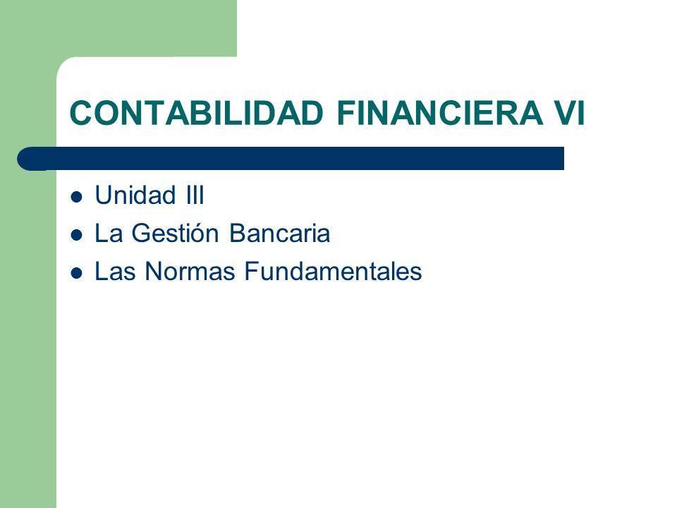 CONTABILIDAD FINANCIERA VI Unidad III La Gestión Bancaria Las Normas Fundamentales