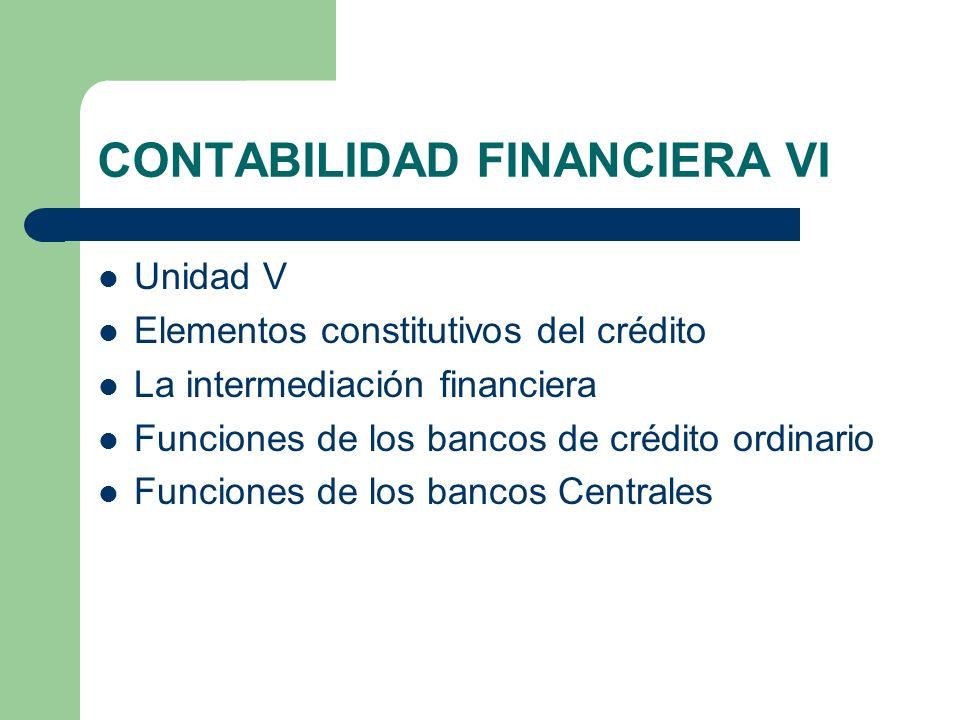 CONTABILIDAD FINANCIERA VI Unidad V Elementos constitutivos del crédito La intermediación financiera Funciones de los bancos de crédito ordinario Func