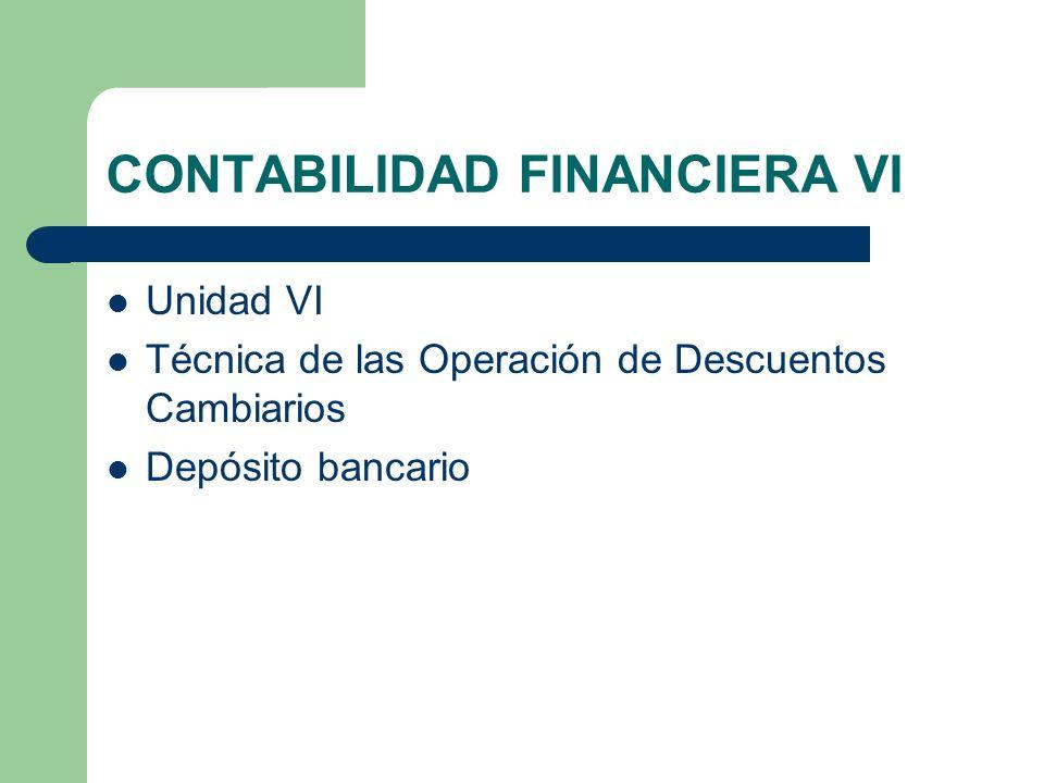 CONTABILIDAD FINANCIERA VI Unidad VI Técnica de las Operación de Descuentos Cambiarios Depósito bancario