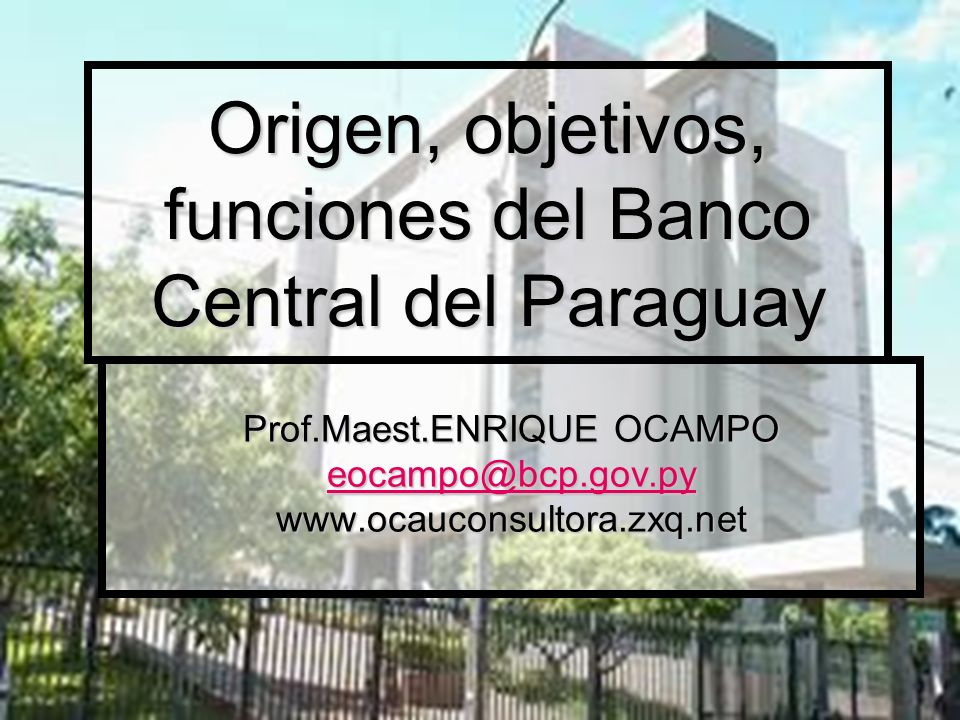 Origen, objetivos, funciones del Banco Central del Paraguay Prof.Maest.ENRIQUE OCAMPO eocampo@bcp.gov.py www.ocauconsultora.zxq.net
