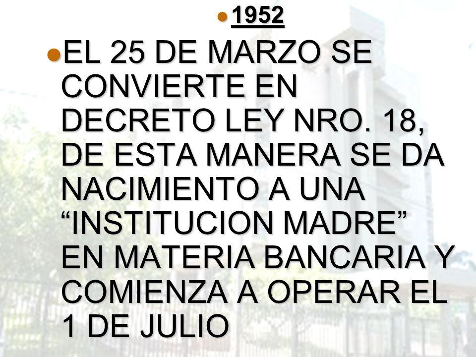 1952 1952 EL 25 DE MARZO SE CONVIERTE EN DECRETO LEY NRO. 18, DE ESTA MANERA SE DA NACIMIENTO A UNA INSTITUCION MADRE EN MATERIA BANCARIA Y COMIENZA A