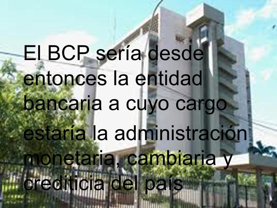 El BCP sería desde entonces la entidad bancaria a cuyo cargo estaría la administración monetaria, cambiaria y crediticia del país