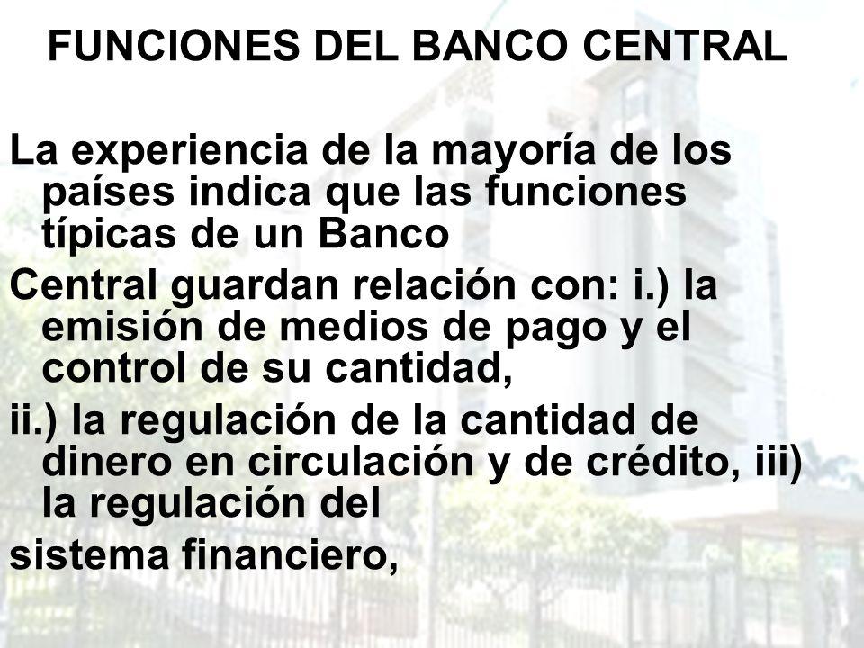 FUNCIONES DEL BANCO CENTRAL La experiencia de la mayoría de los países indica que las funciones típicas de un Banco Central guardan relación con: i.)