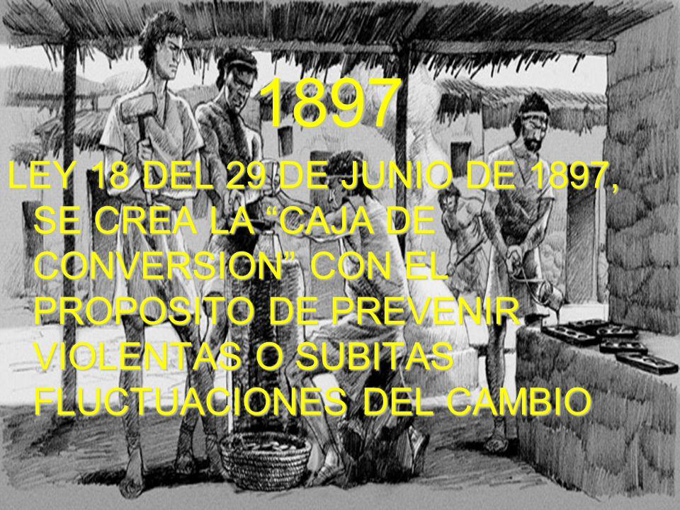 1897 LEY 18 DEL 29 DE JUNIO DE 1897, SE CREA LA CAJA DE CONVERSION CON EL PROPOSITO DE PREVENIR VIOLENTAS O SUBITAS FLUCTUACIONES DEL CAMBIO