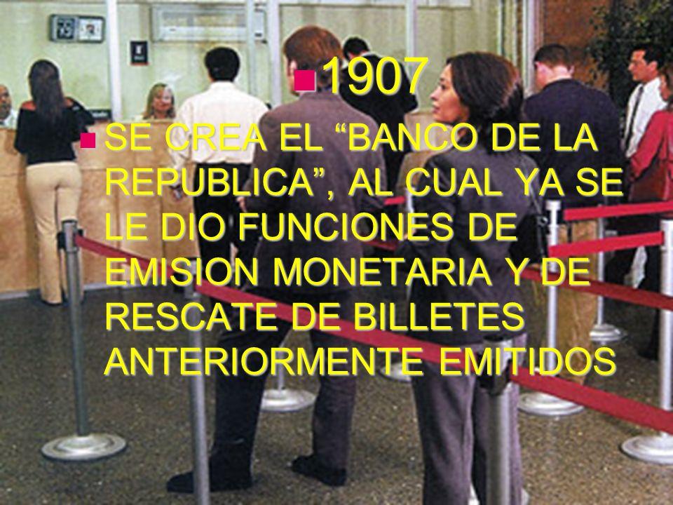 1907 1907 SE CREA EL BANCO DE LA REPUBLICA, AL CUAL YA SE LE DIO FUNCIONES DE EMISION MONETARIA Y DE RESCATE DE BILLETES ANTERIORMENTE EMITIDOS SE CRE