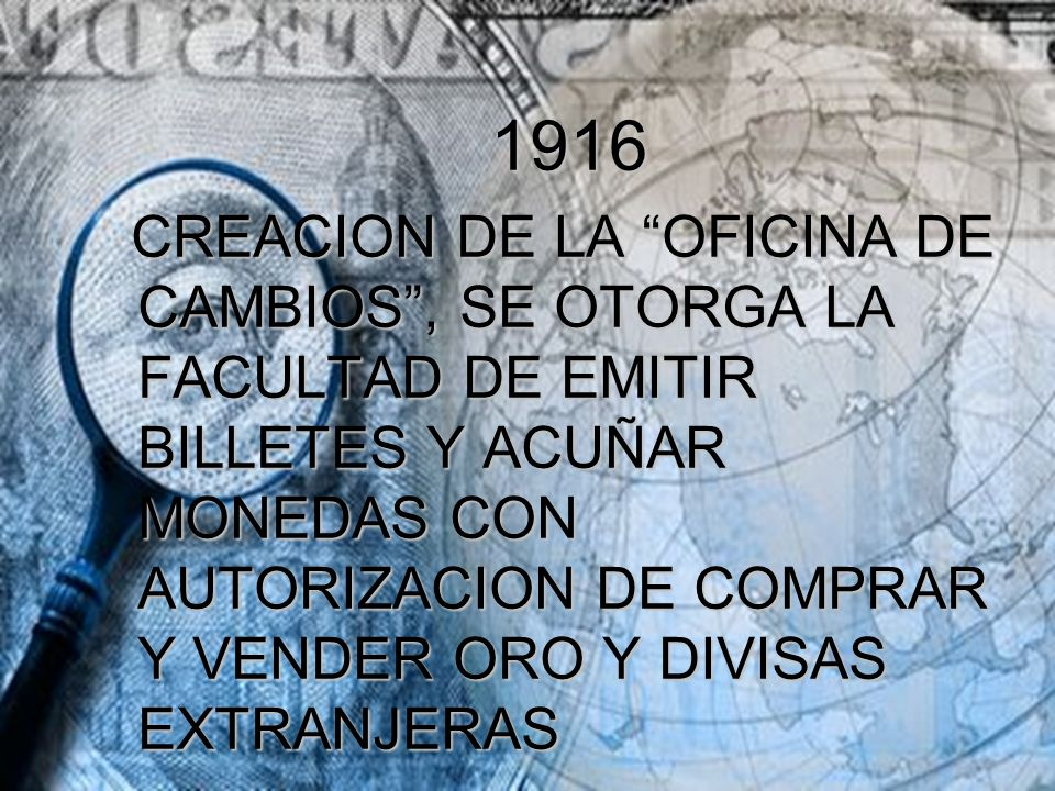1916 1916 CREACION DE LA OFICINA DE CAMBIOS, SE OTORGA LA FACULTAD DE EMITIR BILLETES Y ACUÑAR MONEDAS CON AUTORIZACION DE COMPRAR Y VENDER ORO Y DIVI