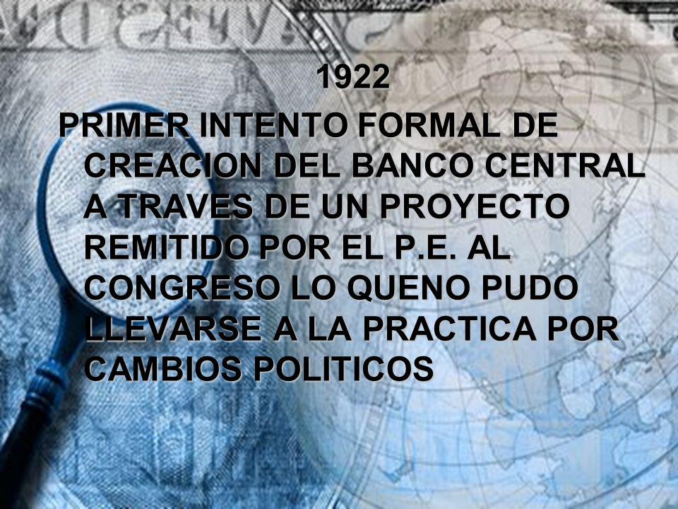 1922 PRIMER INTENTO FORMAL DE CREACION DEL BANCO CENTRAL A TRAVES DE UN PROYECTO REMITIDO POR EL P.E. AL CONGRESO LO QUENO PUDO LLEVARSE A LA PRACTICA