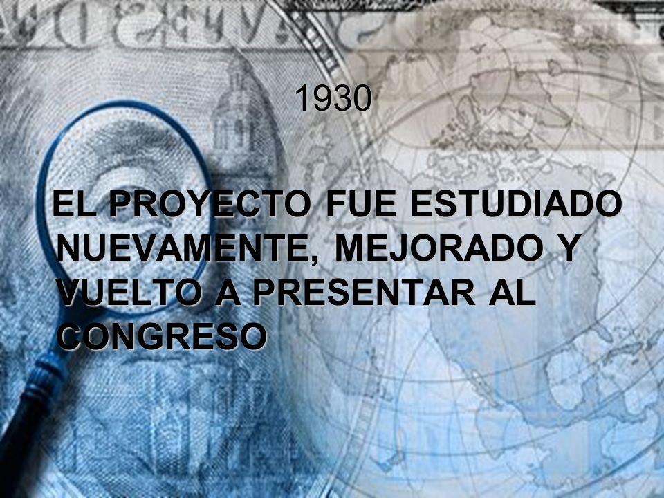 1930 EL PROYECTO FUE ESTUDIADO NUEVAMENTE, MEJORADO Y VUELTO A PRESENTAR AL CONGRESO EL PROYECTO FUE ESTUDIADO NUEVAMENTE, MEJORADO Y VUELTO A PRESENT