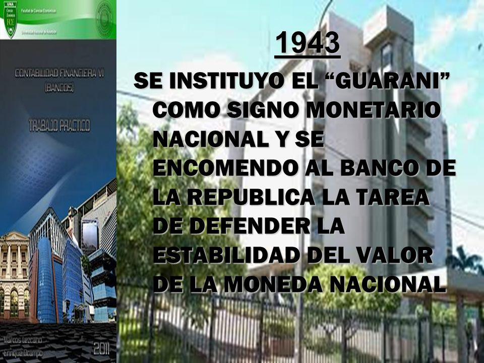 1943 SE INSTITUYO EL GUARANI COMO SIGNO MONETARIO NACIONAL Y SE ENCOMENDO AL BANCO DE LA REPUBLICA LA TAREA DE DEFENDER LA ESTABILIDAD DEL VALOR DE LA