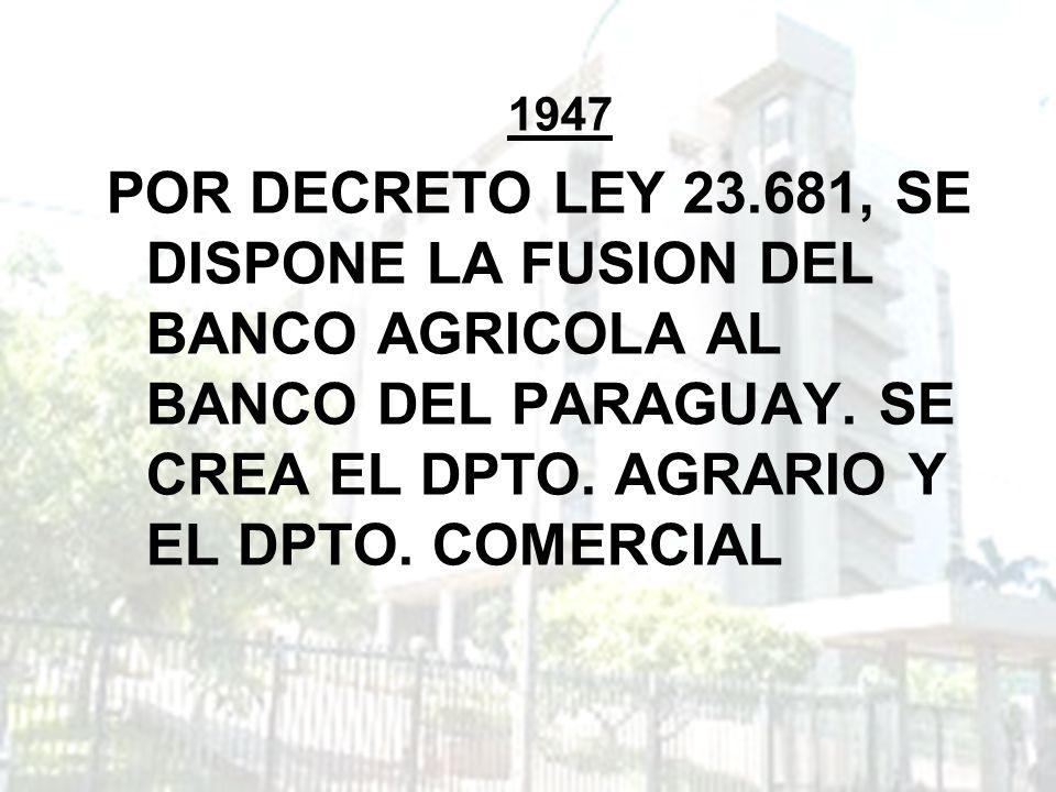 1947 POR DECRETO LEY 23.681, SE DISPONE LA FUSION DEL BANCO AGRICOLA AL BANCO DEL PARAGUAY. SE CREA EL DPTO. AGRARIO Y EL DPTO. COMERCIAL