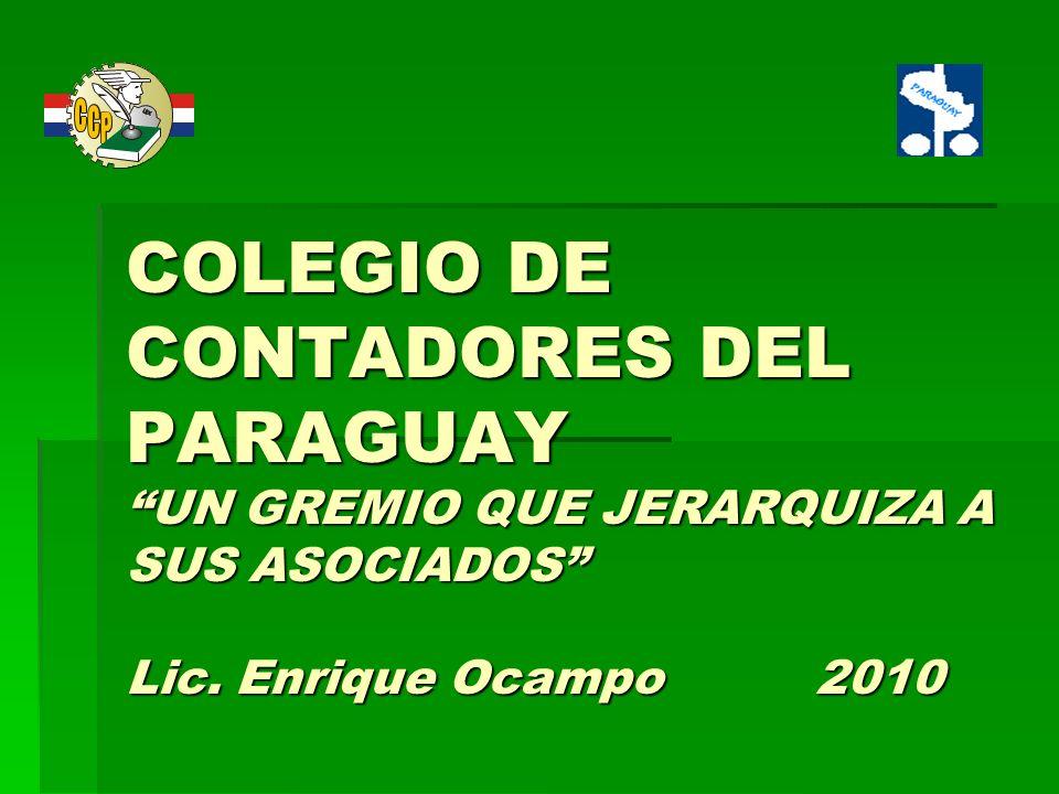 COLEGIO DE CONTADORES DEL PARAGUAY UN GREMIO QUE JERARQUIZA A SUS ASOCIADOS Lic. Enrique Ocampo 2010