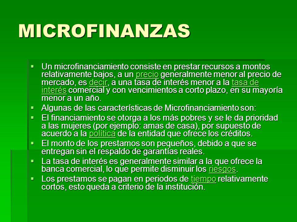 MICROFINANZAS Un microfinanciamiento consiste en prestar recursos a montos relativamente bajos, a un precio generalmente menor al precio de mercado, e