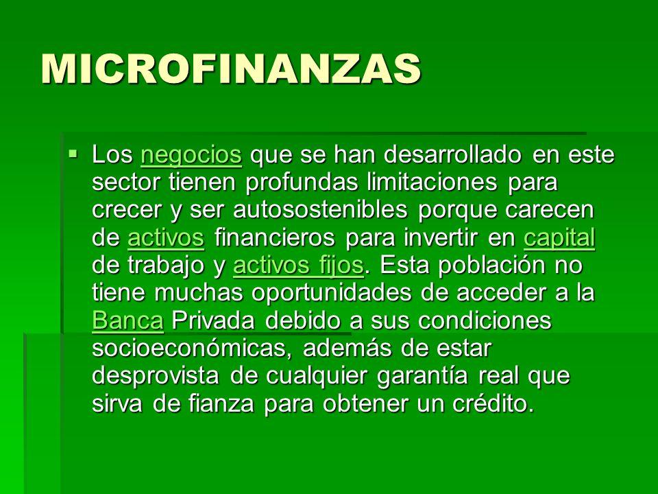 MICROFINANZAS Un microfinanciamiento consiste en prestar recursos a montos relativamente bajos, a un precio generalmente menor al precio de mercado, es decir, a una tasa de interés menor a la tasa de interés comercial y con vencimientos a corto plazo, en su mayoría menor a un año.