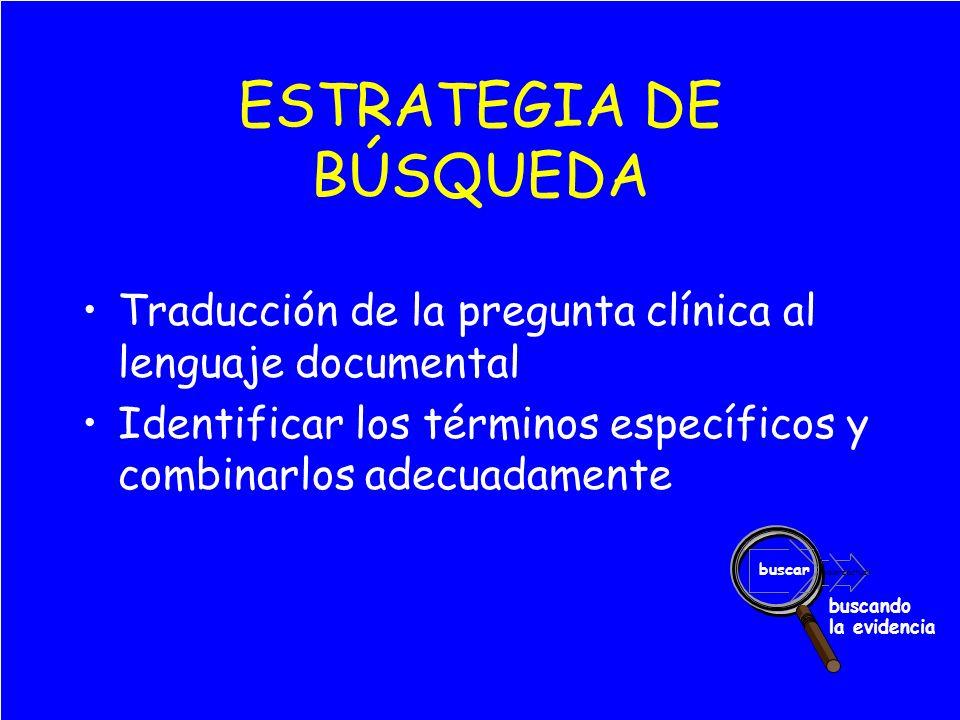 valoraractuar buscar buscando la evidencia ESTRATEGIA DE BÚSQUEDA Traducción de la pregunta clínica al lenguaje documental Identificar los términos específicos y combinarlos adecuadamente