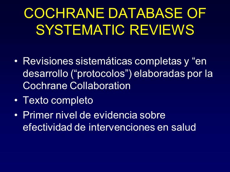 COCHRANE DATABASE OF SYSTEMATIC REVIEWS Revisiones sistemáticas completas y en desarrollo (protocolos) elaboradas por la Cochrane Collaboration Texto completo Primer nivel de evidencia sobre efectividad de intervenciones en salud