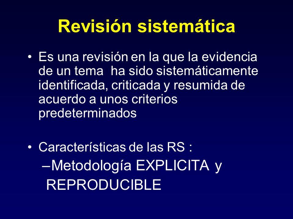 Revisión sistemática Es una revisión en la que la evidencia de un tema ha sido sistemáticamente identificada, criticada y resumida de acuerdo a unos criterios predeterminados Características de las RS : –Metodología EXPLICITA y REPRODUCIBLE