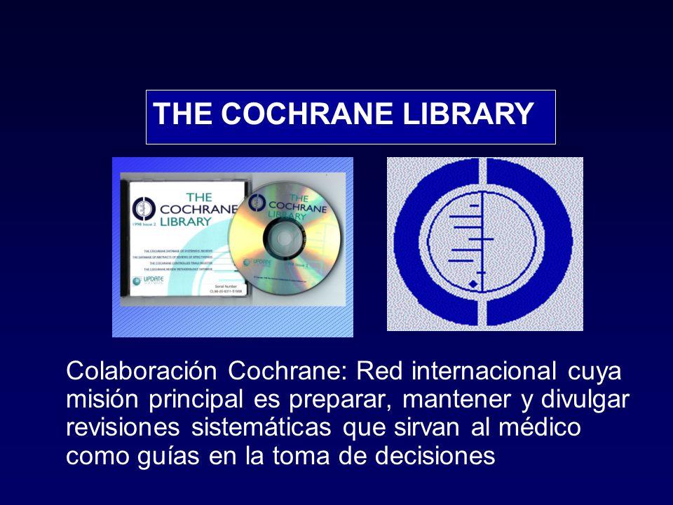 Colaboración Cochrane: Red internacional cuya misión principal es preparar, mantener y divulgar revisiones sistemáticas que sirvan al médico como guías en la toma de decisiones THE COCHRANE LIBRARY