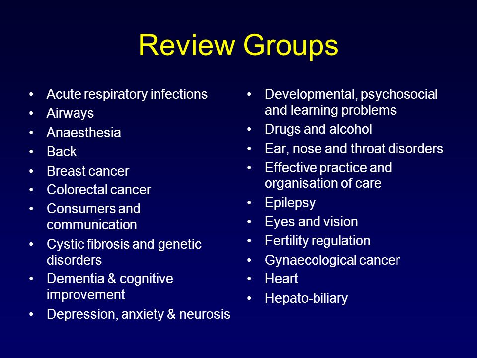 Review Groups HIV/AIDS Hypertension Incontinence Infectious diseases Inflammatory bowel disease Injuries Lung cancer Menstrual disorders and subfertility Metabolic and endocrine disorders Movement disorders Multiple sclerosis Muskuloskeletal Musculoskeletal injuries Neonatal Neuromuscular disease Oral health Pain, palliative and supportive care Peripheral vascular diseases Pregnancy and childbirth Prostatic diseases and urologic cancers Renal Schizophrenia